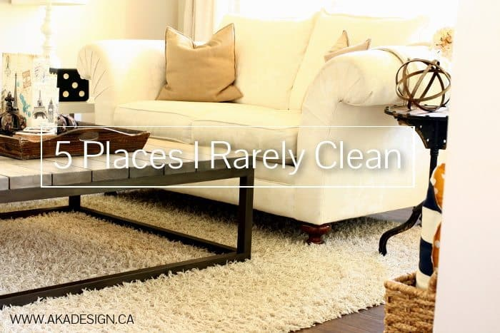 5 PLACES I RARELY CLEAN | WWW.AKADESIGN.CA