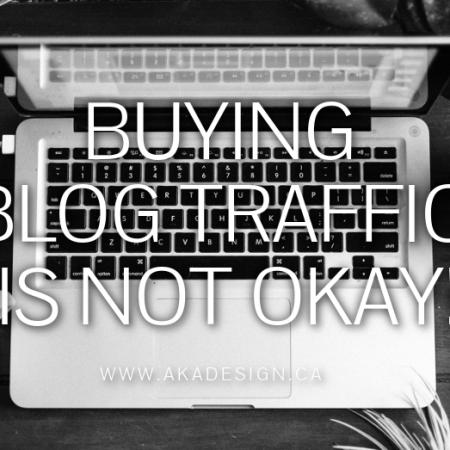 BUYING BLOG TRAFFIC IS NOT OKAY | WWW.AKADESIGN.CA