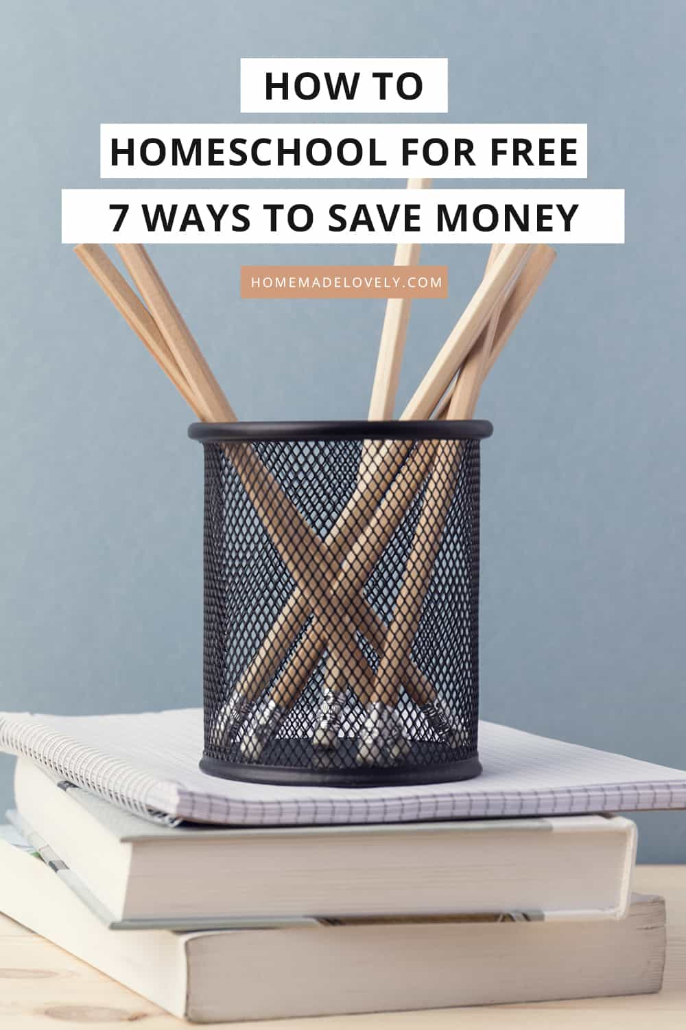 pencils in can on books with text overlay that says how to homeschool for free - 7 ways to save money