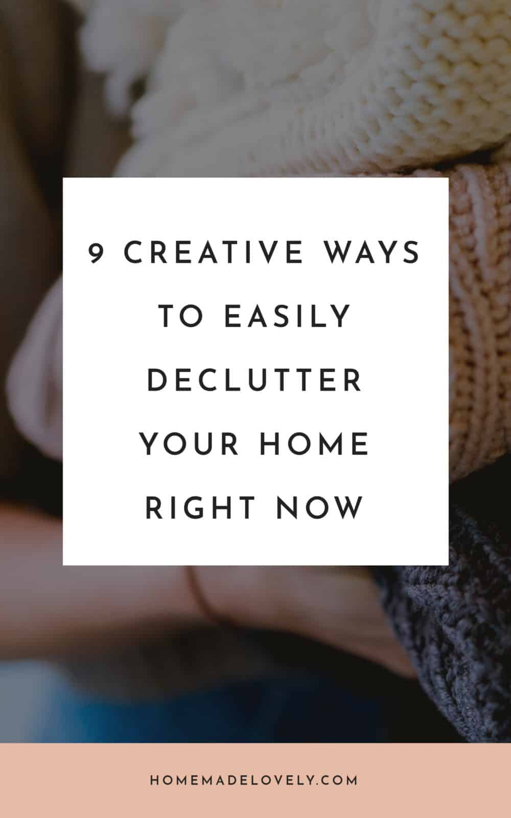 lady holding pile of sweaters with text overlay that says 9 Creative Ways to Easily Declutter Your Home Right Now